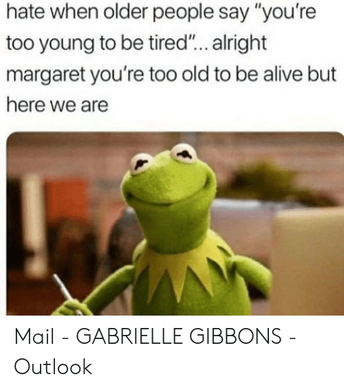 """too young: hate when older people say """"you're  too young to be tired... alright  margaret you're too old to be alive but  here we are Mail - GABRIELLE GIBBONS - Outlook"""