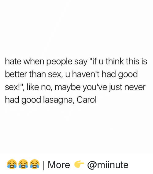 "Carole: hate when people say ""if u think this is  better than sex, u haven't had good  sex!"", like no, maybe you've just never  had good lasagna, Carol 😂😂😂 