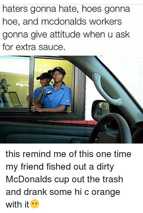haters gonna hate: haters gonna hate, hoes gonna  hoe, and modonalds workers  gonna give attitude when u ask  for extra sauce. this remind me of this one time my friend fished out a dirty McDonalds cup out the trash and drank some hi c orange with it😶