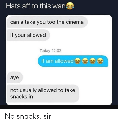 you too: Hats aff to this wan!  can a take you too the cinema  If your allowed  Today 12:02  If am allowed  aye  not usually allowed to take  snacks in No snacks, sir