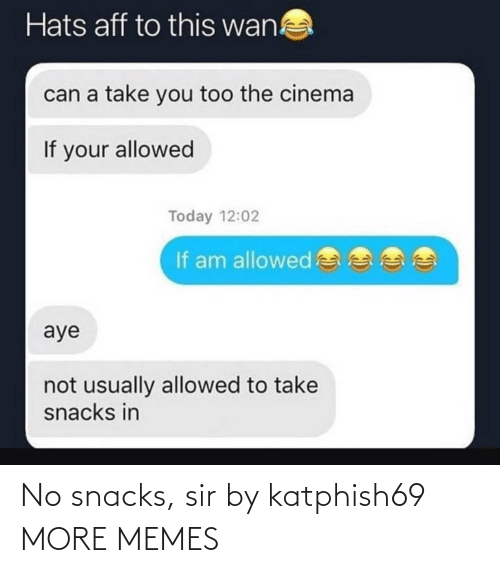 you too: Hats aff to this wan!  can a take you too the cinema  If your allowed  Today 12:02  If am allowed  aye  not usually allowed to take  snacks in No snacks, sir by katphish69 MORE MEMES