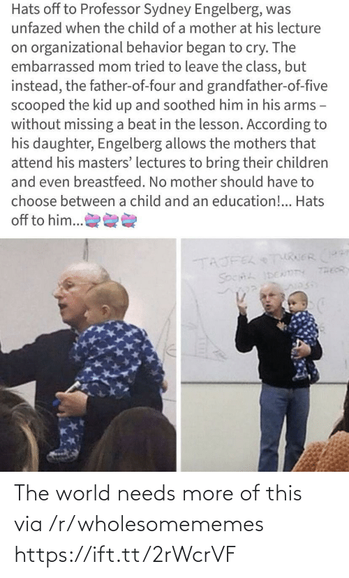 Wholesomememes: Hats off to Professor Sydney Engelberg, was  unfazed when the child of a mother at his lecture  on organizational behavior began to cry. The  embarrassed mom tried to leave the class, but  instead, the father-of-four and grandfather-of-five  scooped the kid up and soothed him in his arms -  without missing a beat in the lesson. According to  his daughter, Engelberg allows the mothers that  attend his masters' lectures to bring their children  and even breastfeed. No mother should have to  choose between a child and an education!.. Hats  off to him...  TAJFEL TURERr  THEOR  SOCHL IDENmTY The world needs more of this via /r/wholesomememes https://ift.tt/2rWcrVF
