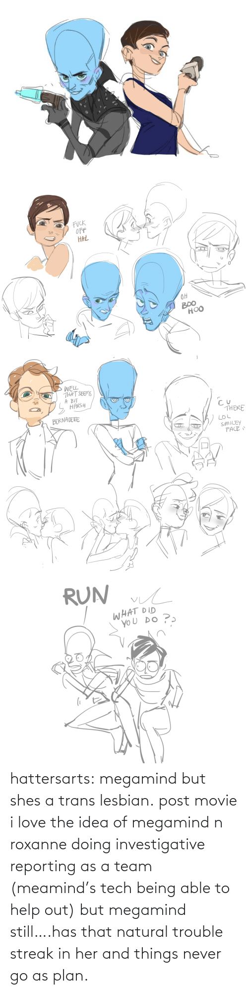 Able: hattersarts:  megamind but shes a trans lesbian.  post movie i love the idea of megamind n roxanne doing investigative reporting as a team (meamind's tech being able to help out) but megamind still….has that natural trouble streak in her and things never go as plan.