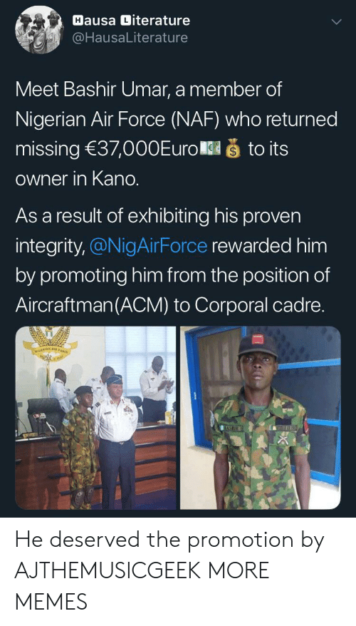 Air Force: Hausa Diterature  @HausaLiterature  Meet Bashir Umar, a member of  Nigerian Air Force (NAF) who returned  što its  missing 37,000Euro  Owner in Kano.  As a result of exhibiting his proven  integrity,@NigAirForce rewarded him  by promoting him from the position of  Aircraftman(ACM) to Corporal cadre.  NIGERIAN A  BASHIR He deserved the promotion by AJTHEMUSICGEEK MORE MEMES