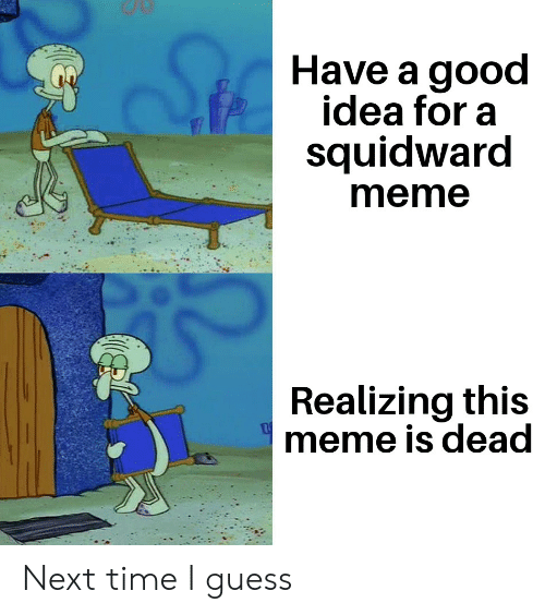Meme, Reddit, and Squidward: Have a good  idea for a  squidward  meme  Realizing this  meme is dead Next time I guess
