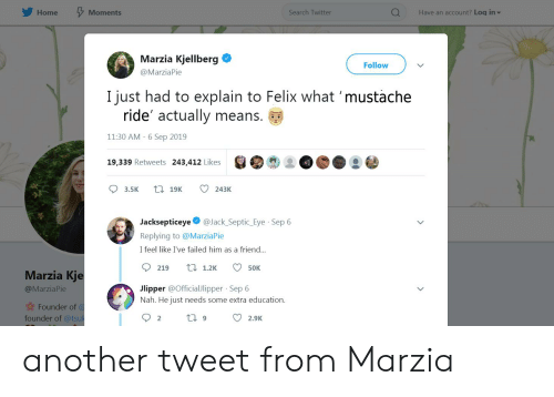 mustache ride: Have an account? Log in  Home  Search Twitter  Moments  Marzia Kjellberg  Follow  @MarziaPie  I just had to explain to Felix what 'mustache  ride' actually means.  11:30 AM 6 Sep 2019  19,339 Retweets 243,412 Likes  L19K  3.5K  243K  @Jack Septic Eye Sep 6  Jacksepticeye  Replying to @MarziaPie  I feel like I've failed him as a friend...  ti 1.2K  50K  219  Marzia Kje  Jlipper @OfficialJlipper Sep 6  Nah. He just needs some extra education.  @MarziaPie  Founder of @  founder of @tsuk  2  2.9K  6 another tweet from Marzia