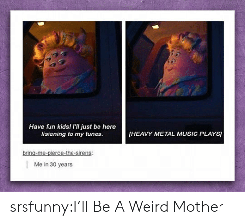Music, Tumblr, and Weird: Have fun kids! I'll just be here  listening to my tunes.  HEAVY METAL MUSIC PLAYS)  bring-me-pierce-the-sirens  Me in 30 years srsfunny:I'll Be A Weird Mother