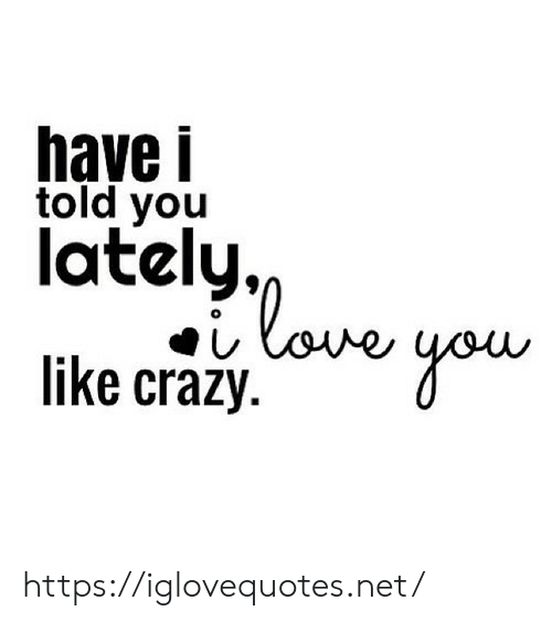 lately: have i  told you  lately,  love  like crazy https://iglovequotes.net/
