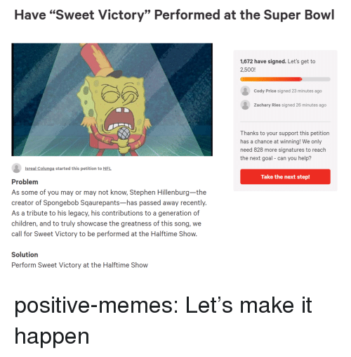 """Children, Memes, and Nfl: Have """"Sweet Victory"""" Performed at the Super Bowl  1,672 have signed. Let's get to  2,500!  Cody Price signed 23 minutes ago  Zachary Ries signed 26 minutes ago  Thanks to your support this petition  has a chance at winning! We only  need 828 more signatures to reach  the next goal- can you help?  Isreal Colunga started this petition to NFL  Take the next step!  Problem  As some of you may or may not know, Stephen Hillenburg-the  creator of Spongebob Sqaurepants-has passed away recently.  As a tribute to his legacy, his contributions to a generation of  children, and to truly showcase the greatness of this song, we  call for Sweet Victory to be performed at the Halftime Show.  Solutiorn  Perform Sweet Victory at the Halftime Show positive-memes: Let's make it happen"""