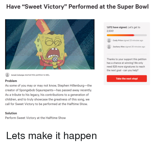 "Children, Nfl, and SpongeBob: Have ""Sweet Victory"" Performed at the Super Bowl  1,672 have signed. Let's get to  2,500!  Cody Price signed 23 minutes ago  Zachary Ries signed 26 minutes ago  Thanks to your support this petition  has a chance at winning! We only  need 828 more signatures to reach  the next goal- can you help?  Isreal Colunga started this petition to NFL  Take the next step!  Problem  As some of you may or may not know, Stephen Hillenburg-the  creator of Spongebob Sqaurepants-has passed away recently.  As a tribute to his legacy, his contributions to a generation of  children, and to truly showcase the greatness of this song, we  call for Sweet Victory to be performed at the Halftime Show.  Solutiorn  Perform Sweet Victory at the Halftime Show Lets make it happen"