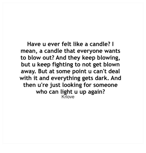 Mean, Dark, and Looking: Have u ever felt like a candle? I  mean, a candle that everyone wants  to blow out? And they keep blowing,  but u keep fighting to not get blown  away. But at some point u can't deal  with it and everything gets dark. And  then u're just looking for someone  who can light u up again?  Krlove
