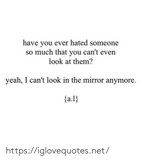 Cant: have you ever hated someone  so much that you can't even  look at them?  yeah, I can't look in the mirror anymore.  {a.l} https://iglovequotes.net/