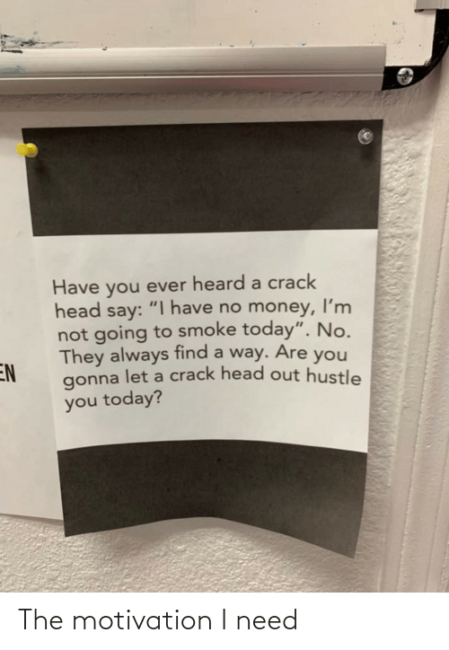 """smoke: Have you ever heard a crack  head say: """" have no money, l'm  not going to smoke today"""". No.  They always find a way. Are you  EN  gonna let a crack head out hustle  you today? The motivation I need"""