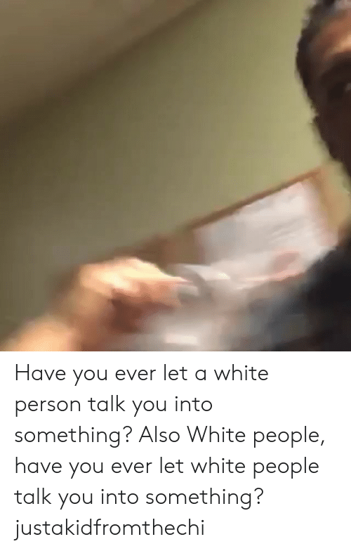 Memes, White People, and White: Have you ever let a white person talk you into something? Also White people, have you ever let white people talk you into something? justakidfromthechi