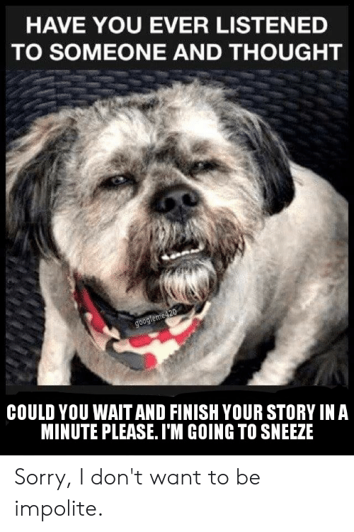 Sorry, Thought, and You: HAVE YOU EVER LISTENED  TO SOMEONE AND THOUGHT  googleme420  COULD YOU WAIT AND FINISH YOUR STORY IN A  MINUTE PLEASE.I'M GOING TO SNEEZE Sorry, I don't want to be impolite.