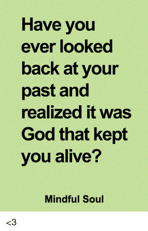 Alive, God, and Memes: Have you  ever looked  back at your  past and  realized it was  God that kept  you alive?  Mindful Soul <3