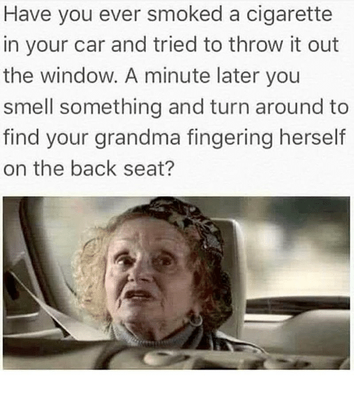 Fingering: Have you ever smoked a cigarette  in your car and tried to throw it out  the window. A minute later you  smell something and turn around to  find your grandma fingering herself  on the back seat?