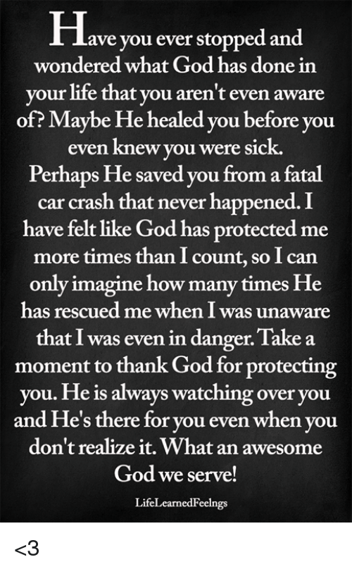 God, How Many Times, and Life: Have you ever stopped and  wondered what God has done in  your life that you aren't even aware  of? Maybe He healed you before you  even knew you were sick.  Perhaps He saved you from a fatal  car crash that never happened. I  have felt like God has protected me  more times than I count, so I can  only imagine how many times He  has rescued me when I was unaware  that I was even in danger. Take a  moment to thank God for protecting  you. He is always watching over you  and He's there for you even when you  don't realize it. What an awesome  God we serve!  LifeLearnedFeelngs <3