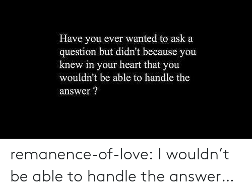 Love, Target, and Tumblr: Have you ever wanted to ask a  question but didn't because you  knew in your heart that you  wouldn't be able to handle the  answer? remanence-of-love:  I wouldn't be able to handle the answer…