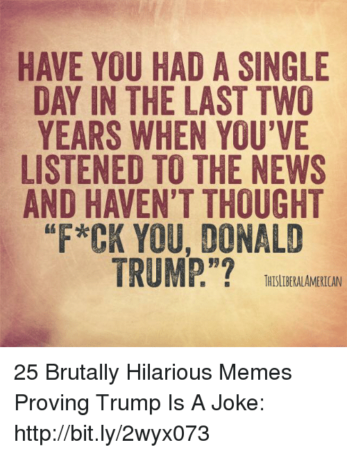 """Donald Trump, Memes, and News: HAVE YOU HAD A SINGLE  DAY IN THE LAST TWO  YEARS WHEN YOU'VE  LISTENED TO THE NEWS  AND HAVEN'T THOUGHT  *CK YOU, DONALD  TRUMP.""""?  1 『, :  THISLDERALAMERICAN 25 Brutally Hilarious Memes Proving Trump Is A Joke: http://bit.ly/2wyx073"""