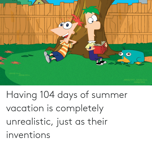 Vacation: Having 104 days of summer vacation is completely unrealistic, just as their inventions