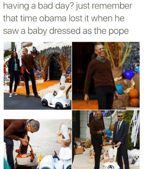 Bad, Bad Day, and Obama: having a bad day? just remember  that time obama lost it when he  saw a baby dressed as the pope