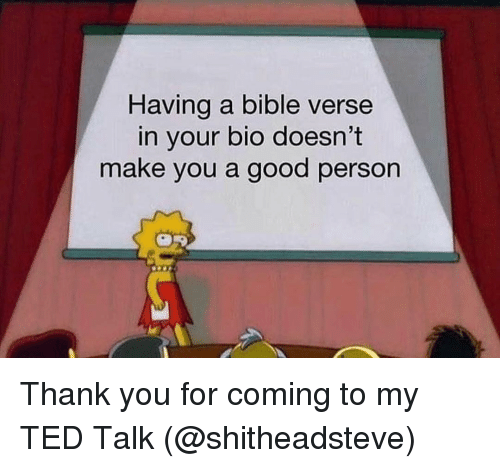 Ted, Thank You, and Bible: Having a bible verse  in your bio doesn't  make you a good person Thank you for coming to my TED Talk (@shitheadsteve)