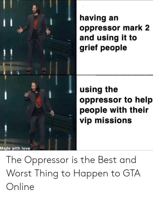 Love, Best, and Help: having an  11  oppressor mark 2  and using it to  grief people  using the  oppressor to help  people with their  vip missions  Made with love The Oppressor is the Best and Worst Thing to Happen to GTA Online