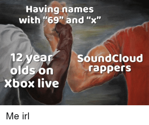 "SoundCloud, Xbox Live, and Xbox: Having names  with ""69"" and ""x""  12 year  olds on  Xbox live  SoundCloud  rapperS Me irl"