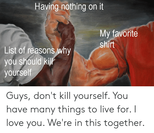 Funny, Love, and I Love You: Having nothing on it  My favorite  shirt  List of reasons why  you should kill  yourself Guys, don't kill yourself. You have many things to live for. I love you. We're in this together.