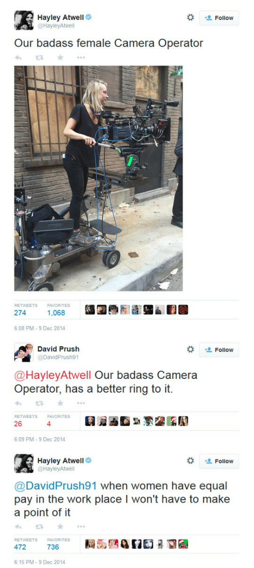 Operator: Hayley Atwell  @HayleyAtwell  Follow  Our badass female Camera Operator  RETWEETS  FAVORITES  274  1,068  6:08 PM-9 Dec 2014   David Prush  @DavidPrush91  Follow  @HayleyAtwell Our badass Camera  Operator, has a better ring to it  RETWEETS  FAVORITES  26  4  6:09 PM-9 Dec 2014   Hayley Atwell  @HayleyAtwell  な 塩Follow  @David Prush91 when women have equal  pay in the work place I won't have to make  a point of it  わt3 ★ ..。  RETWEETS  FAVORITES  6:15 PM-9 Dec 2014