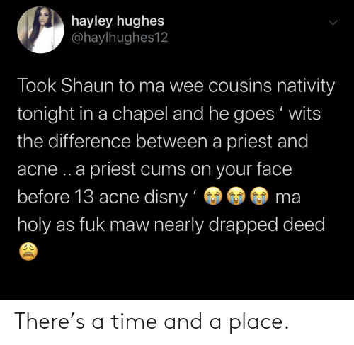 Disny: hayley hughes  @haylhughes12  Took Shaun to ma wee cousins nativity  tonight in a chapel and he goes ' wits  the difference between a priest and  acne ..a priest cums on your face  before 13 acne disny'  ma  holy as fuk maw nearly drapped deed There's a time and a place.
