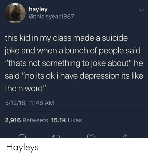 """Depression, Kids, and Suicide: hayley  @thisisyear1987  this kid in my class made a suicide  joke and when a bunch of people said  """"thats not something to joke about"""" he  said """"no its ok i have depression its like  the n word""""  5/12/18, 11:48 AM  2,916 Retweets 15.1K Likes Hayleys"""