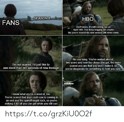 Desperate, Hbo, and April: HBO  FANSSEASON  Don't worry, it's still corning out on  April 14th. You keep begging for a trailer  like you're scared the new season will never come.  No use lying. You've waited almost  two years and now the closer you get, the more  scared you are that you won't make it, so  I'm not scared. I'd just like to  see more than ten seconds of new footage.  you're desperate for something to hold you over.  TrialByMeme  l know what you're scared of, too.  You're scared that your cash cow is coming to  an end and the spinoff might suck, so you're  milking it for all you can get while you still can. https://t.co/grzKiU0O2f
