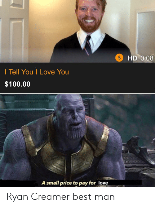 Love, Reddit, and I Love You: HD 0:08  $  I Tell You I Love You  $100.00  A small price to pay for love Ryan Creamer best man
