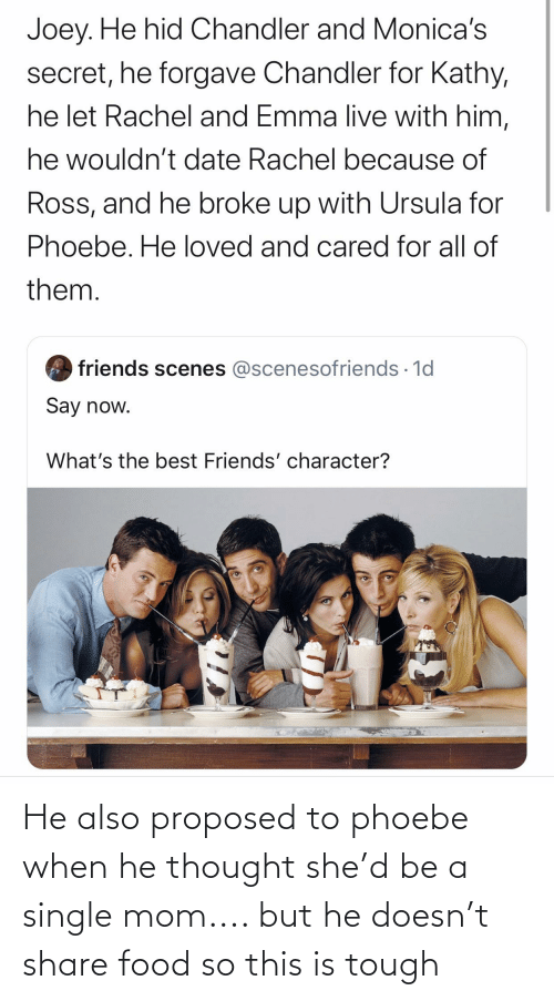 Share Food: He also proposed to phoebe when he thought she'd be a single mom.... but he doesn't share food so this is tough