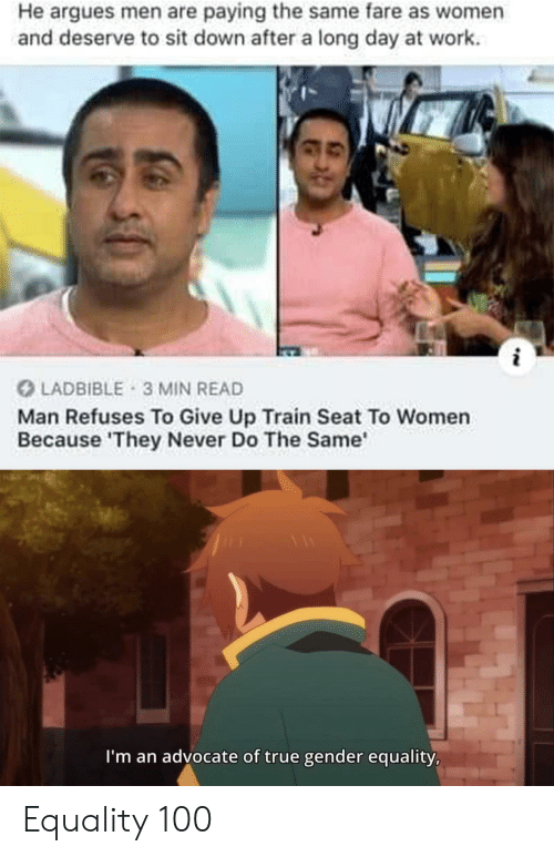 True, Work, and Train: He argues men are paying the same fare as women  and deserve to sit down after a long day at work  LADBIBLE 3 MIN READ  Man Refuses To Give Up Train Seat To Women  Because 'They Never Do The Same  I'm an advocate of true gender equality, Equality 100
