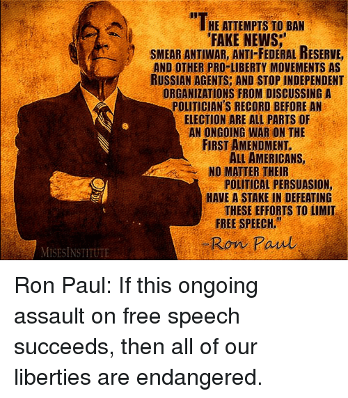 "federal reserve: HE ATTEMPTS TO BAN  FAKE NEWS.""  SMEAR ANTIWAR, ANTI FEDERAL RESERVE,  AND OTHER PRO-LIBERTY MOVEMENTS AS  RUSSIAN AGENTS AND STOP INDEPENDENT  ORGANIZATIONS FROM DISCUSSING A  POLITICIAN'S RECORD BEFORE AN  ELECTION ARE ALL PARTS OF  AN ONGOING WAR ON THE  FIRST AMENDMENT.  AMERICANS,  NO MATTER THEIR  POLITICAL PERSUASION,  HAVE A STAKE IN DEFEATING  THESE EFFORTS TO LIMIT  FREE SPEECH.""  Ron Paul Ron Paul: If this ongoing assault on free speech succeeds, then all of our liberties are endangered."