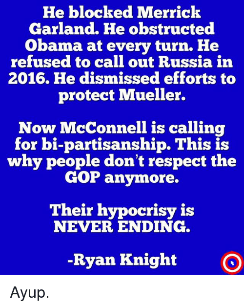 Memes, Obama, and Respect: He blocked Merrick  Garland. He obstructed  Obama at every turn. He  refused to call out Russia in  2016. He dismissed efforts to  protect Mueller.  Now McConnell is calling  for bi-partisanship. This is  why people don't respect the  GOP anymore.  Their hypocrisy i:s  NEVER ENDING  -Ryan Knight O Ayup.