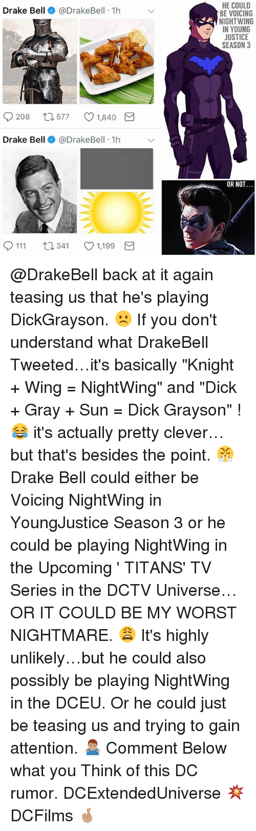 """Cleverity: HE COULD  BE VOICING  NIGHTWING  IN YOUNG  JUSTICE  SEASON 3  Drake Bell@DrakeBell 1h  208  577  1,840  Drake Bell @DrakeBell 1h  OR NOT  0111 t  341 1,199 @DrakeBell back at it again teasing us that he's playing DickGrayson. ☹️ If you don't understand what DrakeBell Tweeted…it's basically """"Knight + Wing = NightWing"""" and """"Dick + Gray + Sun = Dick Grayson"""" ! 😂 it's actually pretty clever…but that's besides the point. 😤 Drake Bell could either be Voicing NightWing in YoungJustice Season 3 or he could be playing NightWing in the Upcoming ' TITANS' TV Series in the DCTV Universe…OR IT COULD BE MY WORST NIGHTMARE. 😩 It's highly unlikely…but he could also possibly be playing NightWing in the DCEU. Or he could just be teasing us and trying to gain attention. 🤷🏽♂️ Comment Below what you Think of this DC rumor. DCExtendedUniverse 💥 DCFilms 🤞🏽"""
