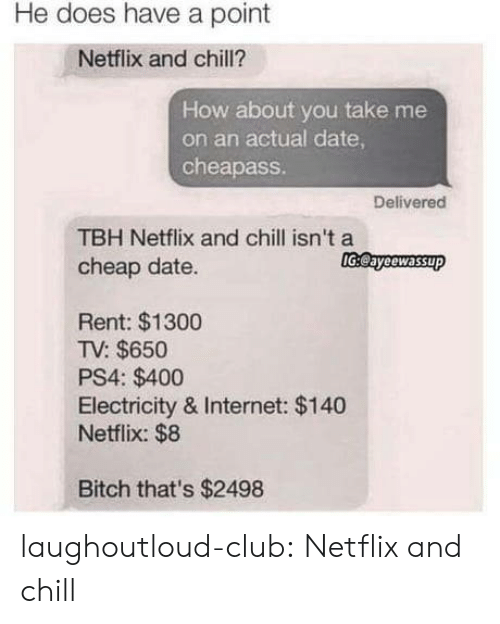 Bitch, Chill, and Club: He does have a point  Netflix and chill?  How about you take me  on an actual date  cheapass  Delivered  TBH Netflix and chill isn't a  cheap date.  lGeayeewassup  Rent: $1300  TV: $650  PS4: $400  Electricity & Internet: $140  Netflix: $8  Bitch that's $2498 laughoutloud-club:  Netflix and chill