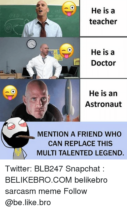 Mentiones: He is a  teacher  OHe is a  Doctor  He is an  Astronaut  MENTION A FRIEND WHO  CAN REPLACE THIS  MULTI TALENTED LEGEND. Twitter: BLB247 Snapchat : BELIKEBRO.COM belikebro sarcasm meme Follow @be.like.bro