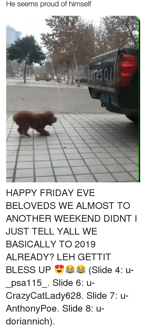 Bless Up, Friday, and Memes: He seems proud of himself HAPPY FRIDAY EVE BELOVEDS WE ALMOST TO ANOTHER WEEKEND DIDNT I JUST TELL YALL WE BASICALLY TO 2019 ALREADY? LEH GETTIT BLESS UP 😍😂😂 (Slide 4: u-_psa115_. Slide 6: u-CrazyCatLady628. Slide 7: u-AnthonyPoe. Slide 8: u-doriannich).