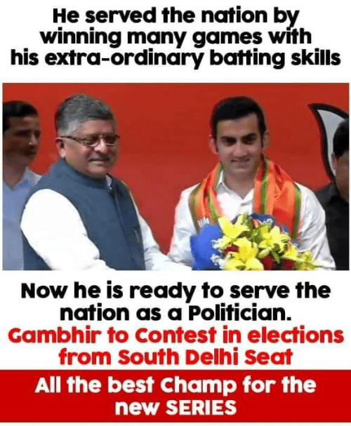 batting: He served the nation by  winning many games with  his extra-ordinary batting skills  Now he is ready to serve the  nation as a Polifician.  Gambhir to Contest in elections  from South Delhi Seat  All the best Champ for the  new SERIES