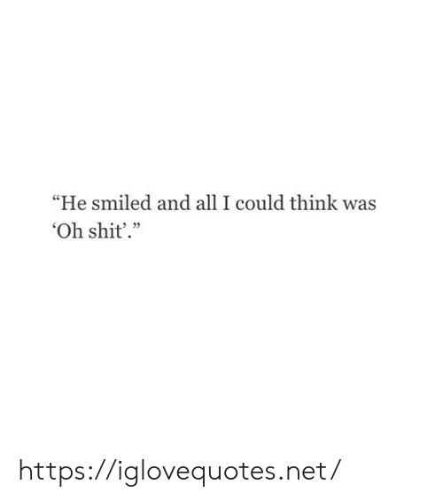 """Shit, Net, and Think: """"He smiled and all I could think was  Oh shit'."""" https://iglovequotes.net/"""