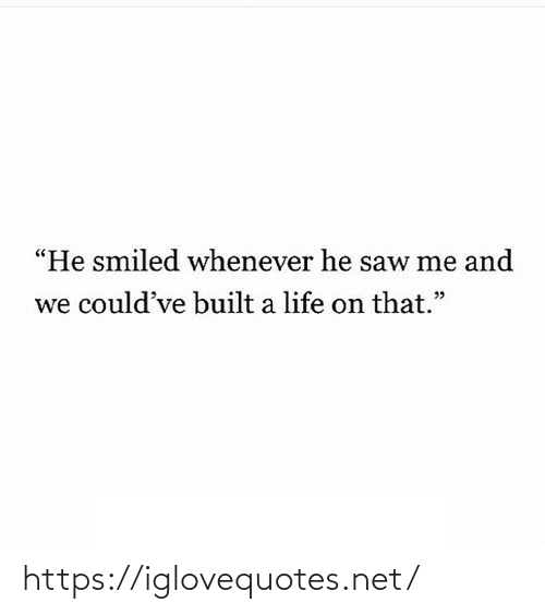 """whenever: """"He smiled whenever he saw me and  we could've built a life on that."""" https://iglovequotes.net/"""