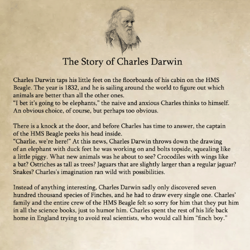 """Animals, Books, and Charlie: he Story of Charles Darwin  Charles Darwin taps his little feet on the floorboards of his cabin on the HMS  Beagle. The year is 1832, and he is sailing around the world to figure out which  animals are better than all the other ones  """"I bet it's going to be elephants,"""" the naive and anxious Charles thinks to himself.  An obvious choice, of course, but perhaps too obvious.  There is a knock at the door, and before Charles has time to answer, the captain  of the HMS Beagle peeks his head inside.  """"Charlie, we're here!"""" At this news, Charles Darwin throws down the drawing  of an elephant with duck feet he was working on and bolts topside, squealing like  a little piggy. What new animals was he about to see? Crocodiles with wings like  a bat? Ostriches as tall as trees? Jaguars that are slightly larger than a regular jaguar?  Snakes? Charles's imagination ran wild with possibilities.  Instead of anything interesting, Charles Darwin sadly only discovered seven  hundred thousand species of Finches, and he had to draw every single one. Charles'  family and the entire crew of the HMS Beagle felt so sorry for him that they put him  in all the science books, just to humor him. Charles spent the rest of his life back  home in England trying to avoid real scientists, who would call him """"finch boy."""""""