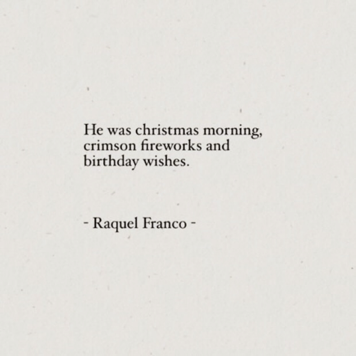 birthday wishes: He was christmas morning,  crimson fireworks and  birthday wishes  Raquel Franco  -  -