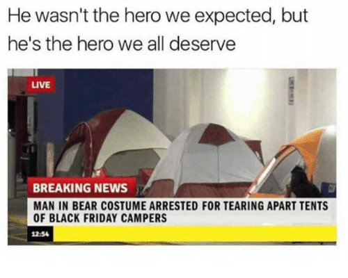 Black Friday, Dank, and Friday: He wasn't the hero we expected, but  he's the hero we all deserve  LIVE  BREAKING NEWS  MAN IN BEAR COSTUME ARRESTED FOR TEARING APART TENTS  OF BLACK FRIDAY CAMPERS  12:54