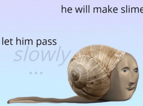 slime: he will make slime  let him pass  slowly